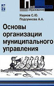 Анна Александровна Подсумкова, С. Ю. Наумов - Основы организации муниципального управления