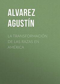 Agustín Alvarez -La transformación de las razas en América