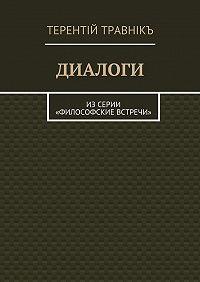Терентiй Травнiкъ -Диалоги. Изсерии «Философские встречи»