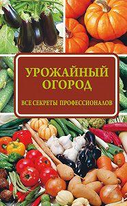 Надежда Севостьянова -Урожайный огород: все секреты профессионалов