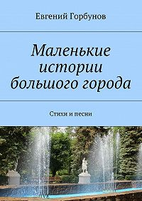 Евгений Горбунов - Маленькие истории большого города