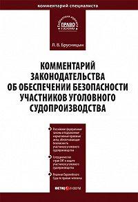 Л. В. Брусницын - Комментарий законодательства об обеспечении безопасности участников уголовного судопроизводства