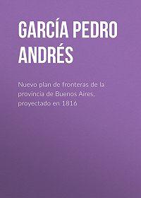 Pedro García -Nuevo plan de fronteras de la provincia de Buenos Aires, proyectado en 1816