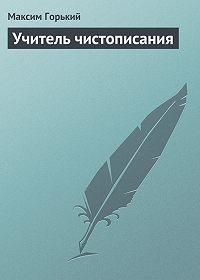 Максим Горький -Учитель чистописания