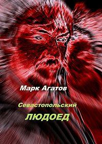 Марк Агатов -Севастопольский людоед
