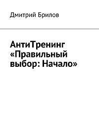 Дмитрий Брилов -АнтиТренинг «Правильный выбор: Начало»