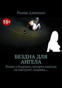 Роман Аленских -Бездна для ангела. Роман обудущем, которое никогда ненаступит, надеюсь…