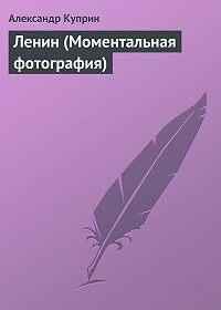 Александр Куприн -Ленин (Моментальная фотография)