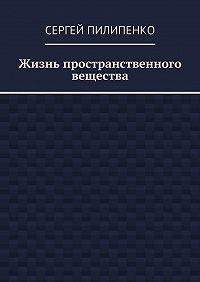 Сергей Пилипенко - Жизнь пространственного вещества
