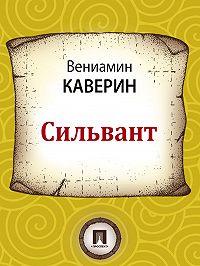 Вениамин Каверин - Сильвант