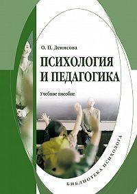 О. П. Денисова - Психология и педагогика: учебное пособие