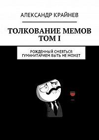 Александр Крайнев -Толкование мемов. ТомI. Рожденный смеяться гуманитарием быть не может
