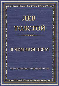 Лев Толстой -Полное собрание сочинений. Том 23. Произведения 1879–1884 гг. В чем моя вера?