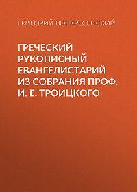 Григорий Воскресенский -Греческий рукописный Евангелистарий из собрания проф. И. Е. Троицкого