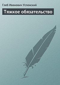 Глеб Успенский - Тяжкое обязательство