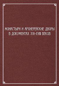 Сборник статей - Монастыри и архиерейские дворы в документах XVI–XVIII веков