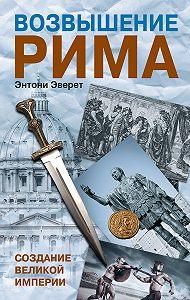 Энтони Эверит -Возвышение Рима. Создание Великой Империи