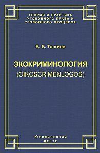 Бахаудин Тангиев -Экокриминология (oikoscrimenlogos). Парадигма и теория. Методология и практика правоприменения