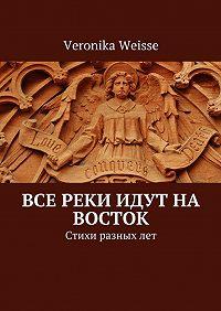Veronika Weisse - Все реки идут на восток. Стихи разныхлет