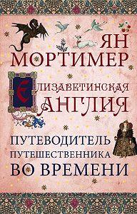Ян Мортимер, А. Захаров - Елизаветинская Англия. Гид путешественника во времени