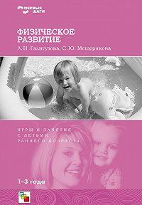 С. Ю. Мещерякова, Л. Н. Галигузова - Физическое развитие. Игры и занятия с детьми раннего возраста. 1-3 года