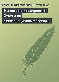 Евгений Александрович Татарников - Экономика предприятия. Ответы на экзаменационные вопросы