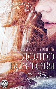Александра Ревенок - Долго без тебя