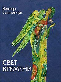 Виктор Трифонович Слипенчук -Свет времени (сборник)