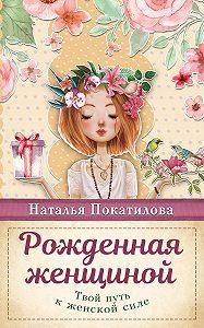 Наталья Покатилова -Рожденная женщиной. Твой путь к женской силе