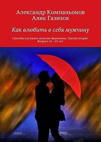 Алик Газизов, Александр Компаньонов - Как влюбить в себя мужчину. Способы улучшить женские феромоны. Группа вторая. Возраст 41-55 лет