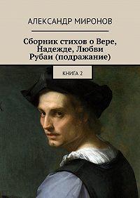 Александр Миронов -Сборник стихов о Вере, Надежде, Любви. Рубаи (подражание). Книга2