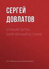 Сергей Довлатов -Старый петух, запеченный в глине