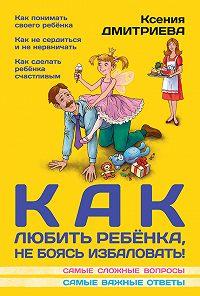 Ксения Дмитриева -Как любить ребенка, не боясь избаловать