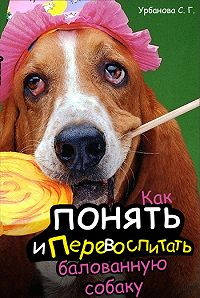 С. Г. Урбанова -Как понять и перевоспитать балованную собаку