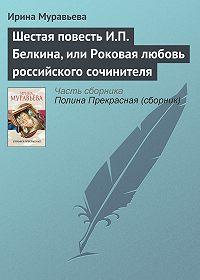 Ирина Муравьева -Шестая повесть И.П. Белкина, или Роковая любовь российского сочинителя