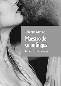 Veronica Larsson -Maestro de cunnilingus. Los secretos del sexooral