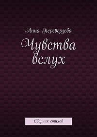 Анна Переверзева -Чувства вслух. Сборник стихов