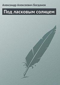 Александр Алексеевич Богданов -Под ласковым солнцем