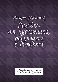 Валерий Кузьминов -Загадки отхудожника, рисующего вдождики. Развивающее чтение длядетей ивзрослых