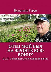Владимир Герун -Отец мой был нафронте всю войну. СССР вВеликой Отечественной войне