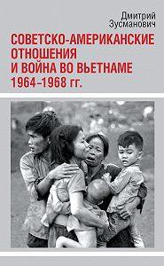 Дмитрий Зусманович -Советско-американские отношения и война во Вьетнаме. 1964-1968 гг.
