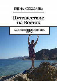 Елена Козодаева -Путешествие наВосток. Заметки путешественника. Часть2