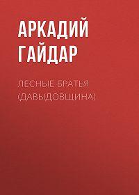 Аркадий Гайдар -Лесные братья (Давыдовщина)