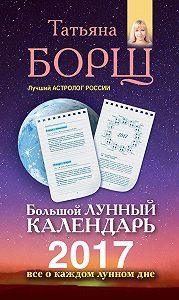 Татьяна Борщ -Большой лунный календарь на 2017 год. Все о каждом лунном дне