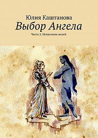 Юлия Каштанова -Выбор Ангела. Часть 2. Испытание волей
