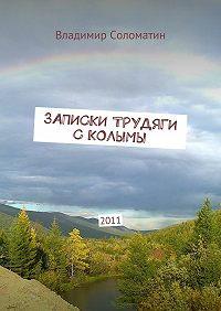 Владимир Соломатин -Записки трудяги с Колымы. 2011