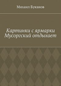 Михаил Буканов -Картинки сярмарки. Мусоргский отдыхает