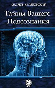 Андрей Желябовский - Тайны вашего подсознания