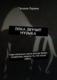 Татьяна Ларина -Пока звучит музыка. Нарисованные маски всегда более искренние, нежели те, что носят тайно…