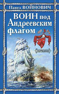 Павел Войнович - Воин под Андреевским флагом